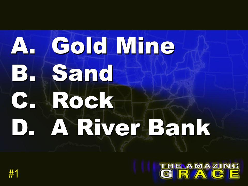 A. Gold Mine B. Sand C. Rock D. A River Bank #1