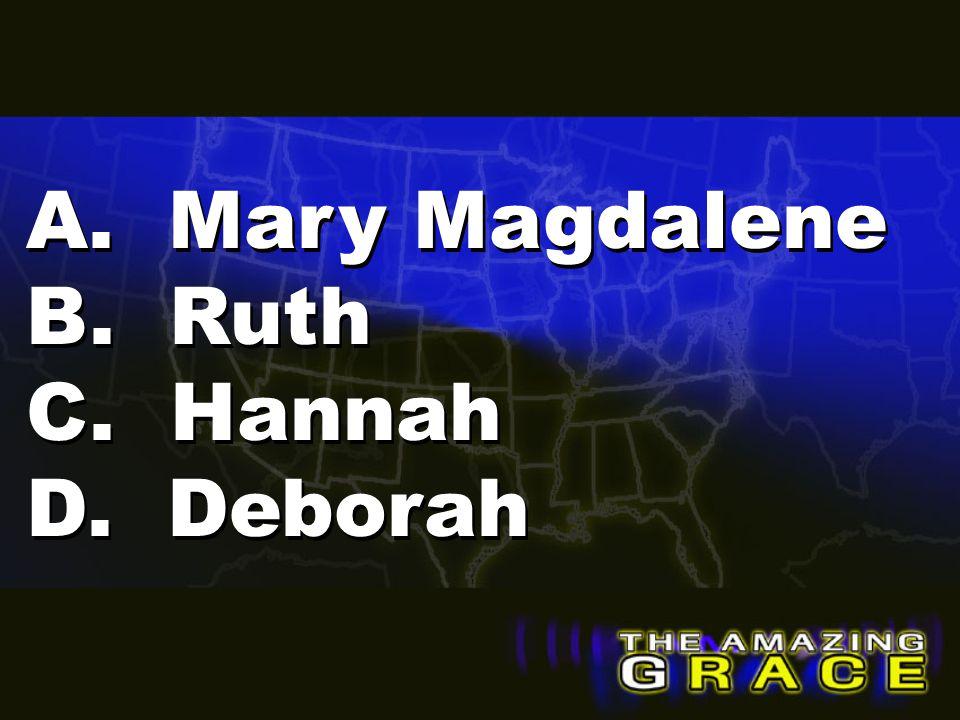 A. Mary Magdalene B. Ruth C. Hannah D. Deborah