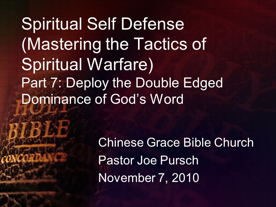 Spiritual Self Defense (Mastering the Tactics of Spiritual Warfare) Part 7: Deploy the Double Edged Dominance of God's Word Chinese Grace Bible Church Pastor Joe Pursch November 7, 2010