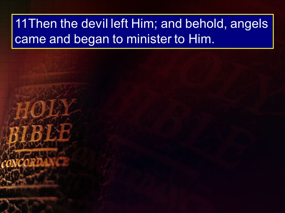 11Then the devil left Him; and behold, angels came and began to minister to Him.