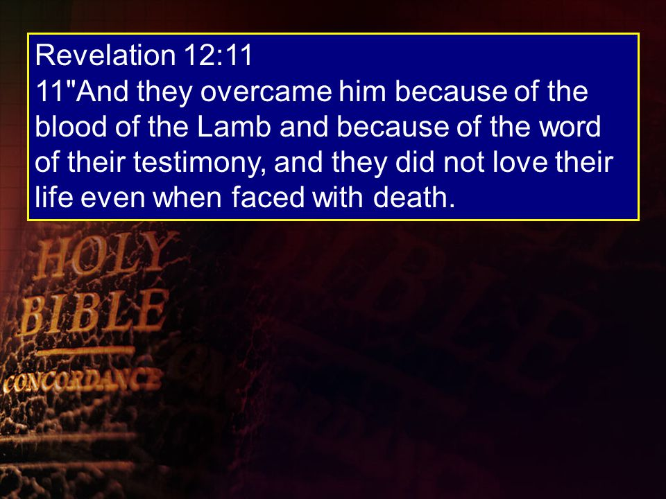 Revelation 12:11 11 And they overcame him because of the blood of the Lamb and because of the word of their testimony, and they did not love their life even when faced with death.