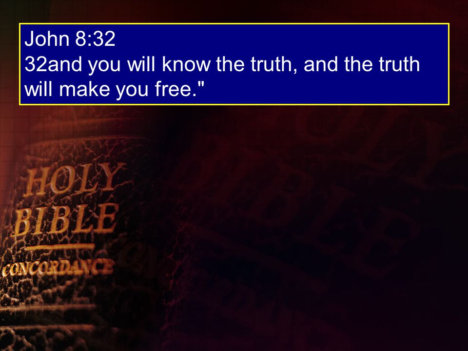 John 8:32 32and you will know the truth, and the truth will make you free.
