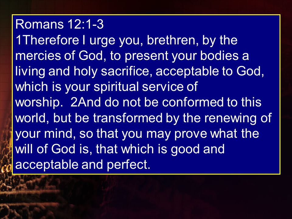 Romans 12:1-3 1Therefore I urge you, brethren, by the mercies of God, to present your bodies a living and holy sacrifice, acceptable to God, which is your spiritual service of worship.