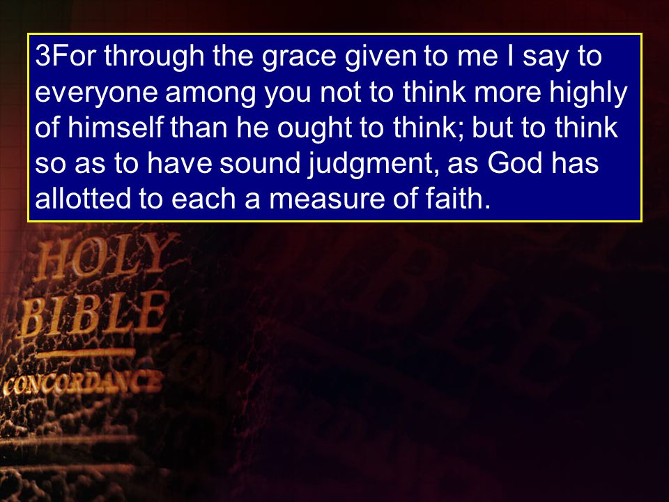3For through the grace given to me I say to everyone among you not to think more highly of himself than he ought to think; but to think so as to have sound judgment, as God has allotted to each a measure of faith.