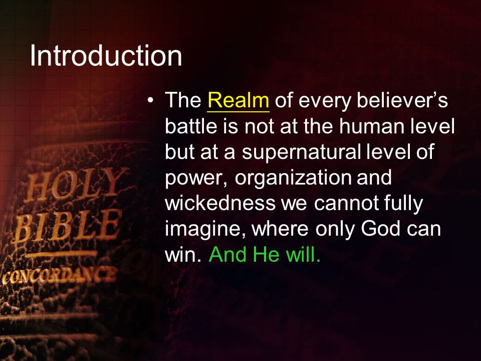 Introduction The Realm of every believer's battle is not at the human level but at a supernatural level of power, organization and wickedness we cannot fully imagine, where only God can win.