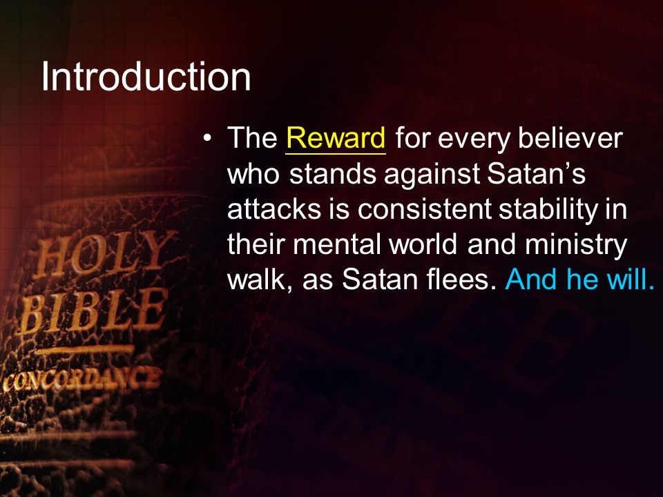 Introduction The Reward for every believer who stands against Satan's attacks is consistent stability in their mental world and ministry walk, as Satan flees.