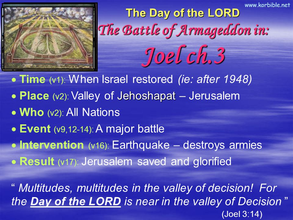 www.korbible.net The Day of the LORD The Battle of Armageddon in: Joel ch.3  Time (v1): When Israel restored (ie: after 1948) Jehoshapat  Place (v2): Valley of Jehoshapat – Jerusalem  Who (v2): All Nations  Event (v9,12-14): A major battle  Intervention (v16): Earthquake – destroys armies  Result (v17): Jerusalem saved and glorified Multitudes, multitudes in the valley of decision.