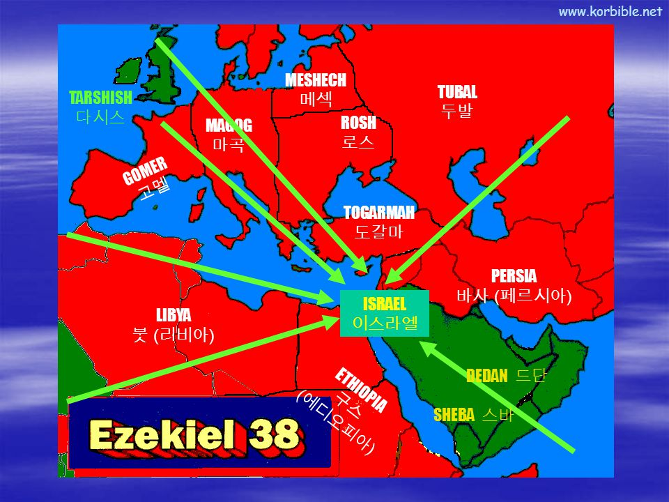 www.korbible.net MAGOG 마곡 GOMER 고멜 ROSH 로스 MESHECH 메섹 TUBAL 두발 TOGARMAH 도갈마 PERSIA 바사 ( 페르시아 ) ETHIOPIA 구스 ( 에디오피아 ) LIBYA 붓 ( 리비아 ) TARSHISH 다시스 ISRAEL 이스라엘 SHEBA 스바 DEDAN 드단
