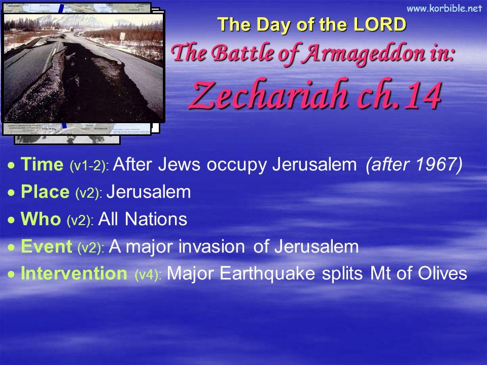 www.korbible.net The Day of the LORD The Battle of Armageddon in: Zechariah ch.14  Time (v1-2): After Jews occupy Jerusalem (after 1967)  Place (v2): Jerusalem  Who (v2): All Nations  Event (v2): A major invasion of Jerusalem  Intervention (v4): Major Earthquake splits Mt of Olives