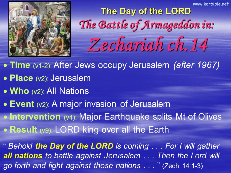 www.korbible.net The Day of the LORD The Battle of Armageddon in: Zechariah ch.14  Time (v1-2): After Jews occupy Jerusalem (after 1967)  Place (v2): Jerusalem  Who (v2): All Nations  Event (v2): A major invasion of Jerusalem  Intervention (v4): Major Earthquake splits Mt of Olives  Result (v9): LORD king over all the Earth Behold the Day of the LORD is coming...
