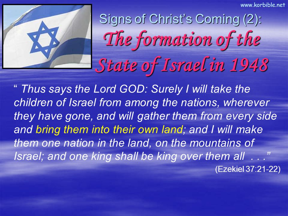 www.korbible.net Thus says the Lord GOD: Surely I will take the children of Israel from among the nations, wherever they have gone, and will gather them from every side and bring them into their own land; and I will make them one nation in the land, on the mountains of Israel; and one king shall be king over them all... (Ezekiel 37:21-22) Signs of Christ's Coming (2): The formation of the State of Israel in 1948