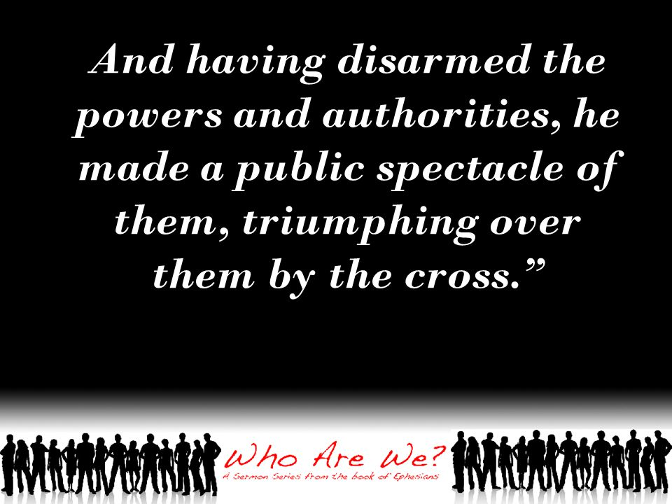 And having disarmed the powers and authorities, he made a public spectacle of them, triumphing over them by the cross.