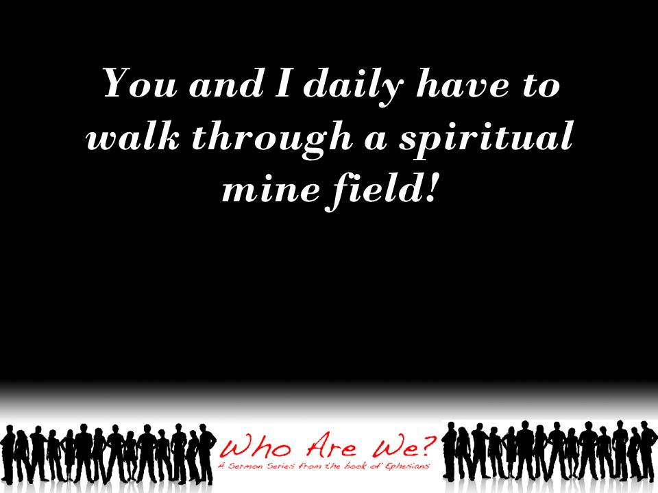 You and I daily have to walk through a spiritual mine field!