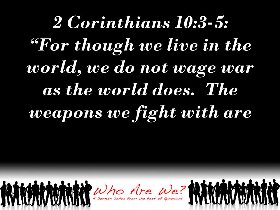 2 Corinthians 10:3-5: For though we live in the world, we do not wage war as the world does.