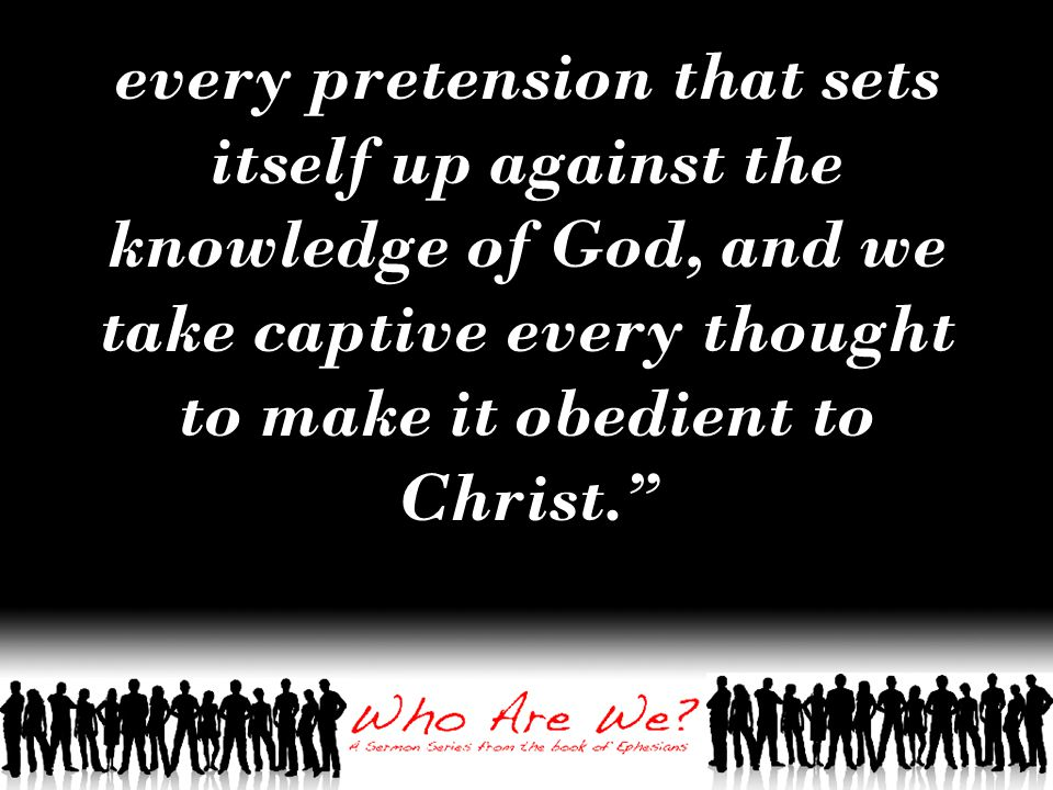 every pretension that sets itself up against the knowledge of God, and we take captive every thought to make it obedient to Christ.