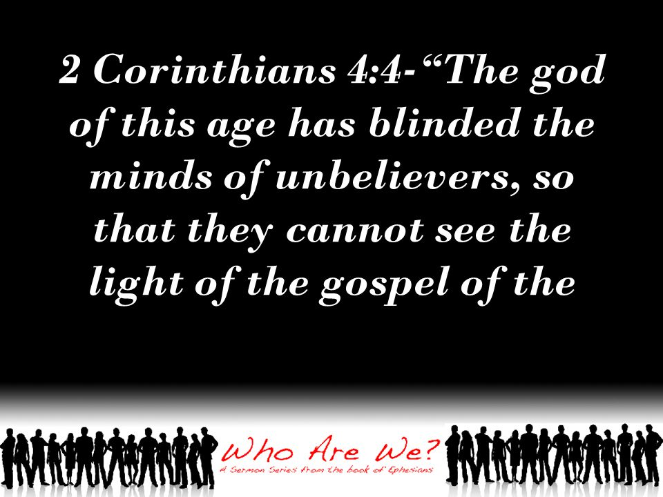 2 Corinthians 4:4- The god of this age has blinded the minds of unbelievers, so that they cannot see the light of the gospel of the