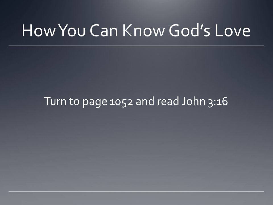 How You Can Know God's Love Turn to page 1052 and read John 3:16