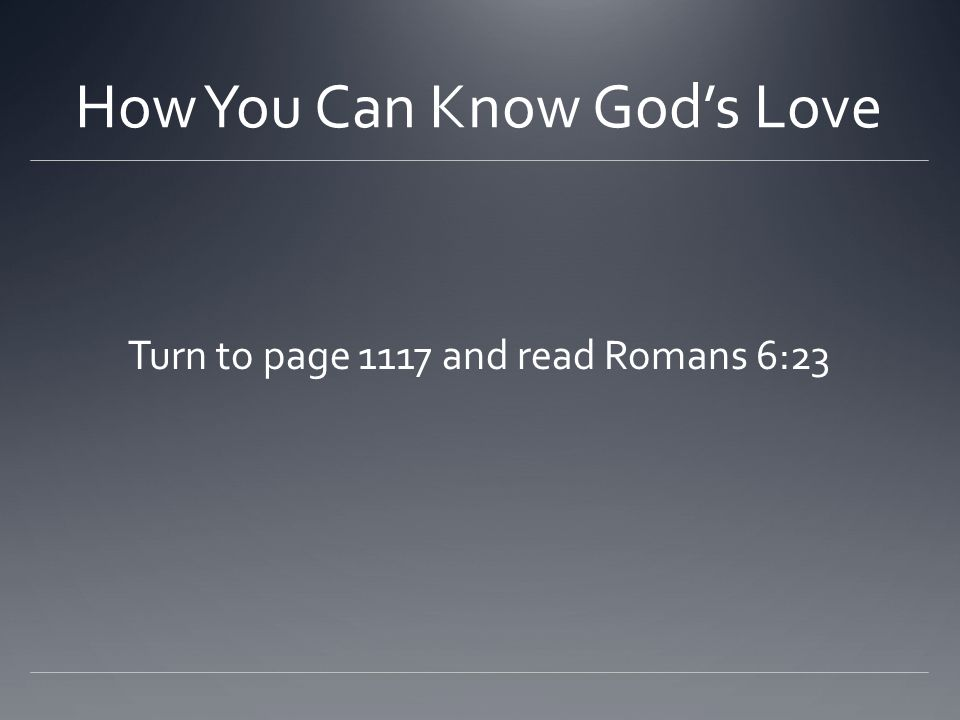 How You Can Know God's Love Turn to page 1117 and read Romans 6:23