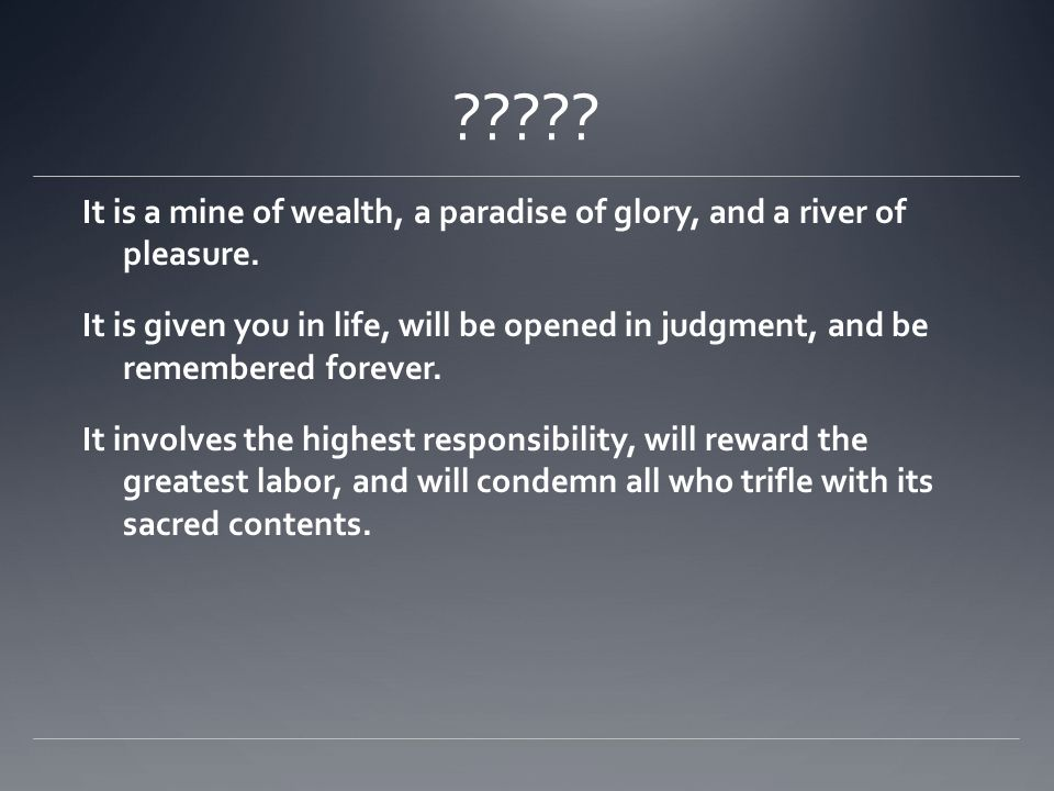 ????? It is a mine of wealth, a paradise of glory, and a river of pleasure. It is given you in life, will be opened in judgment, and be remembered for