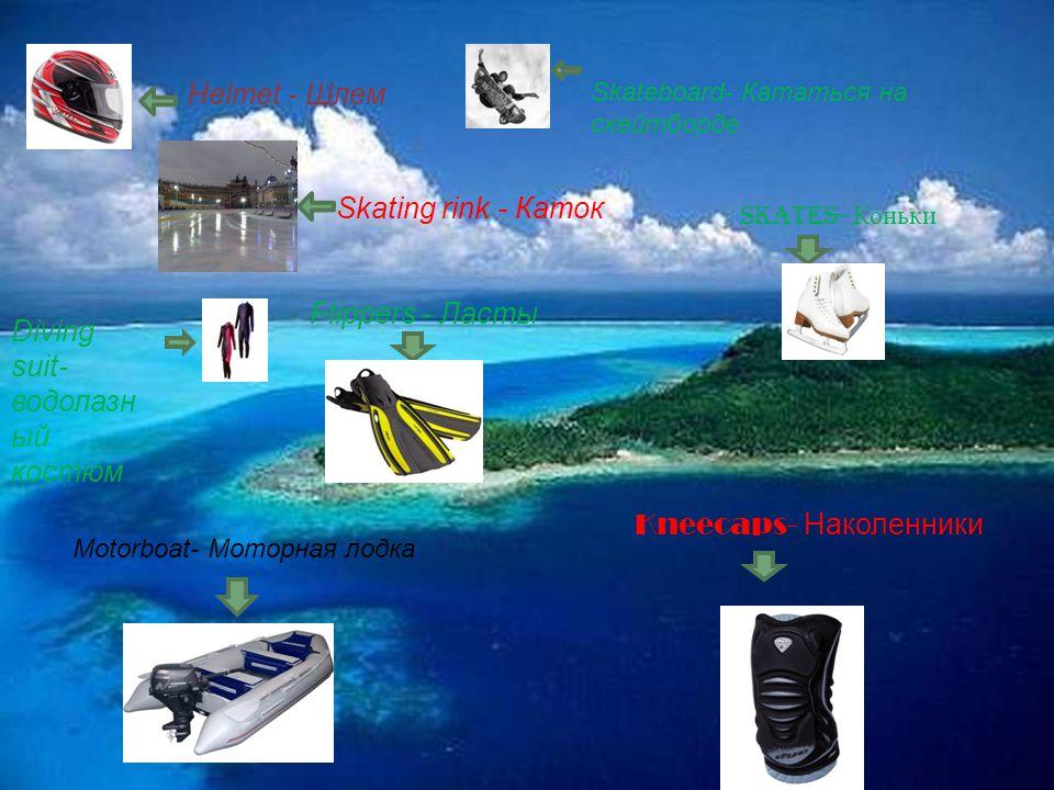Helmet - Шлем Skating rink - Каток Skateboard- Кататься на скейтборде Diving suit- водолазн ый костюм Flippers - Ласты Skates- Коньки Kneecaps- Н аколенники Motorboat- Моторная лодка