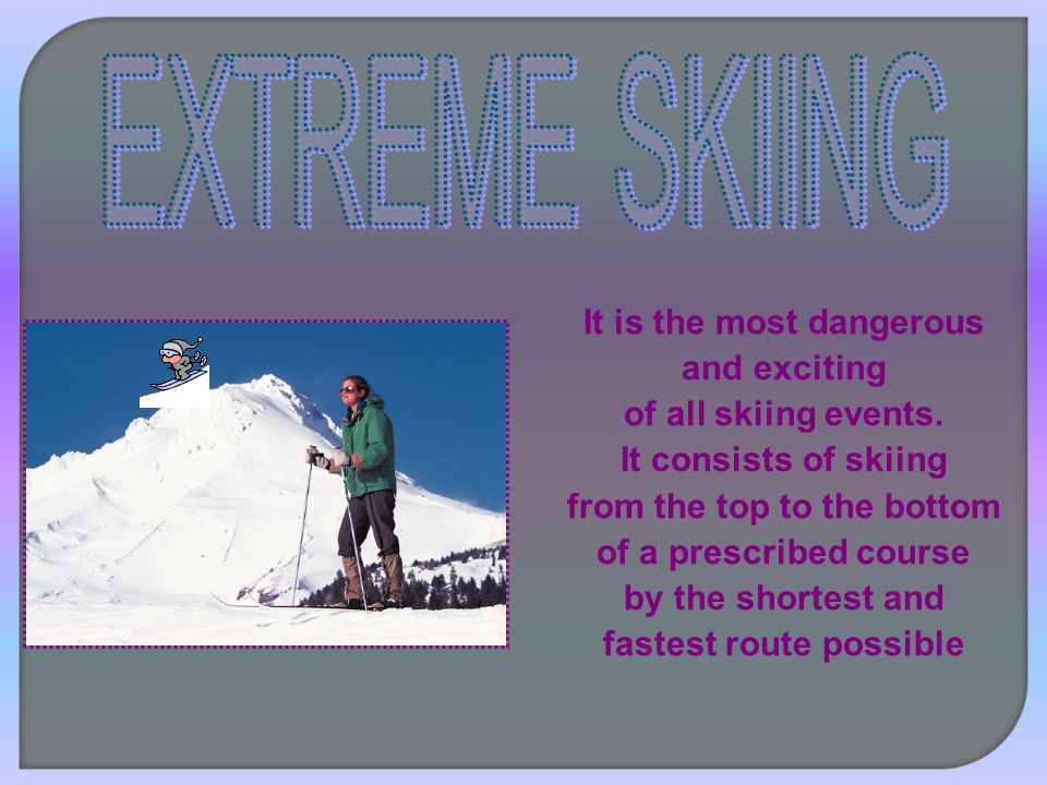It is the most dangerous and exciting of all skiing events. It consists of skiing from the top to the bottom of a prescribed course by the shortest an