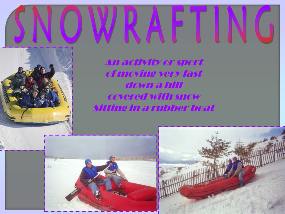 An activity or sport of moving very fast down a hill covered with snow Sitting in a rubber boat
