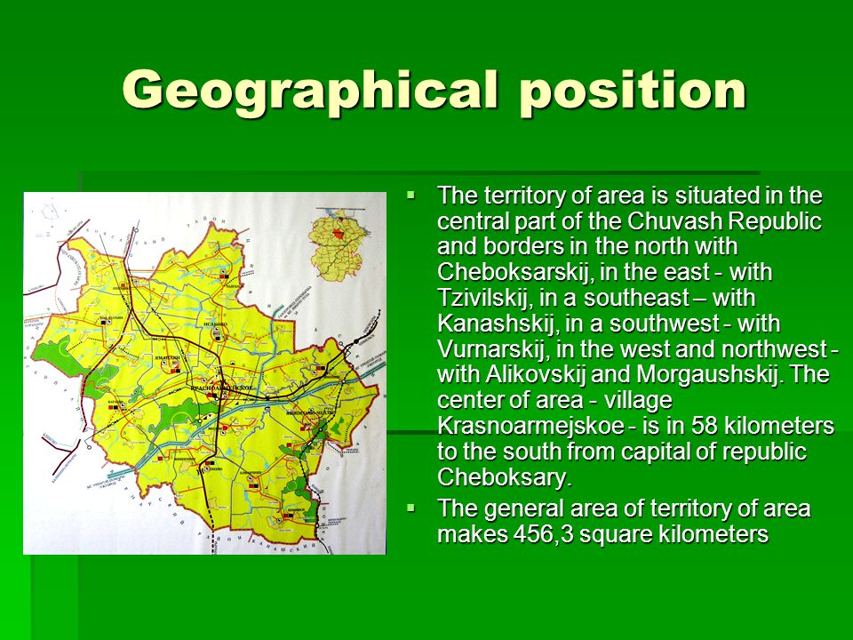Geographical position  The territory of area is situated in the central part of the Chuvash Republic and borders in the north with Cheboksarskij, in the east - with Tzivilskij, in a southeast – with Kanashskij, in a southwest - with Vurnarskij, in the west and northwest - with Alikovskij and Morgaushskij.