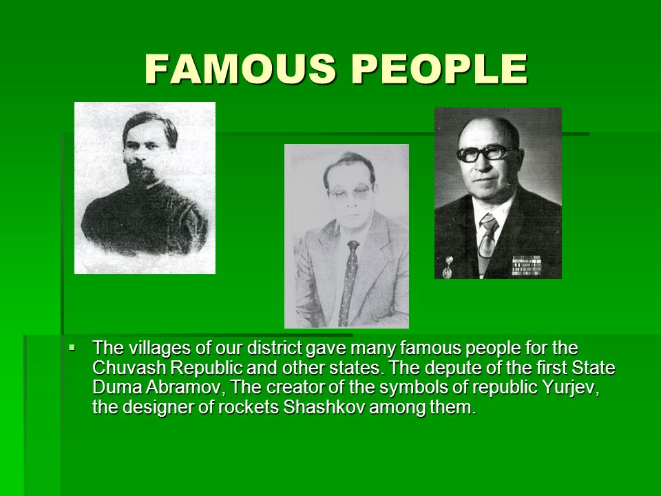 FAMOUS PEOPLE  The villages of our district gave many famous people for the Chuvash Republic and other states. The depute of the first State Duma Abr