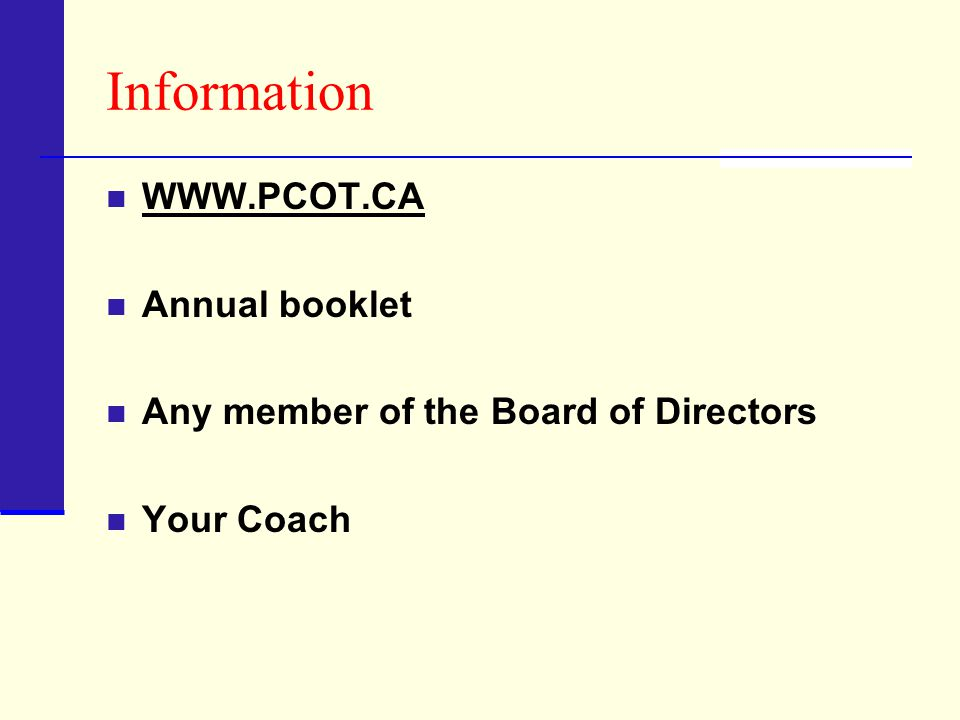 Information WWW.PCOT.CA Annual booklet Any member of the Board of Directors Your Coach