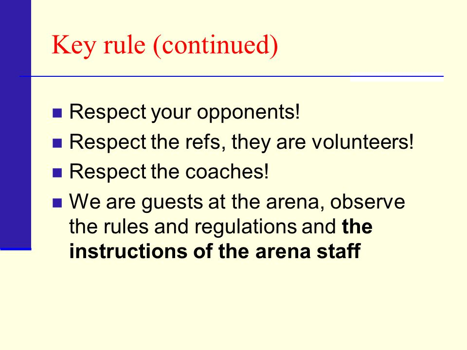 Key rule (continued) Respect your opponents. Respect the refs, they are volunteers.
