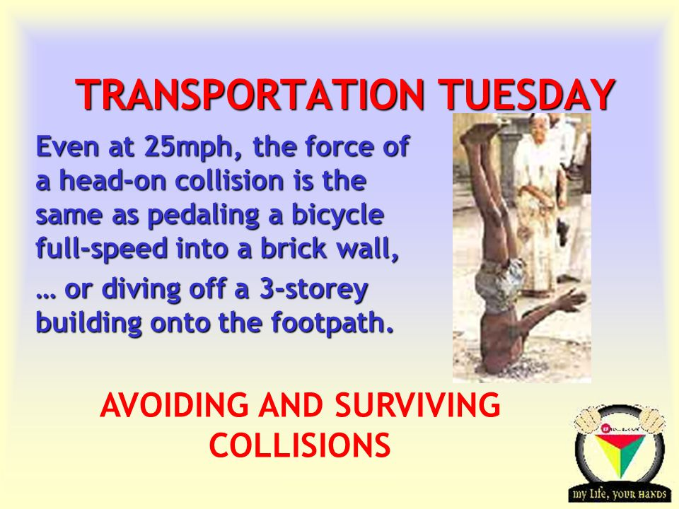 Transportation Tuesday TRANSPORTATION TUESDAY Even at 25mph, the force of a head-on collision is the same as pedaling a bicycle full-speed into a bric