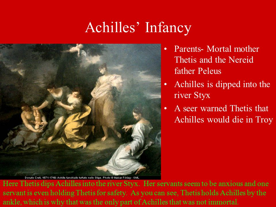 Achilles' Infancy Parents- Mortal mother Thetis and the Nereid father Peleus Achilles is dipped into the river Styx A seer warned Thetis that Achilles would die in Troy Here Thetis dips Achilles into the river Styx.