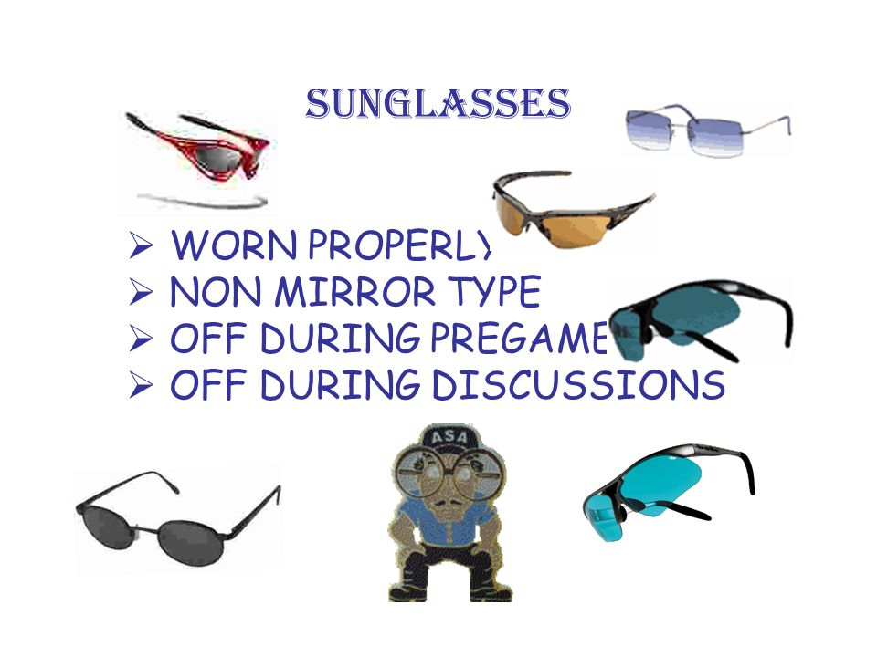 SUNGLASSES  WORN PROPERLY  NON MIRROR TYPE  OFF DURING PREGAME  OFF DURING DISCUSSIONS
