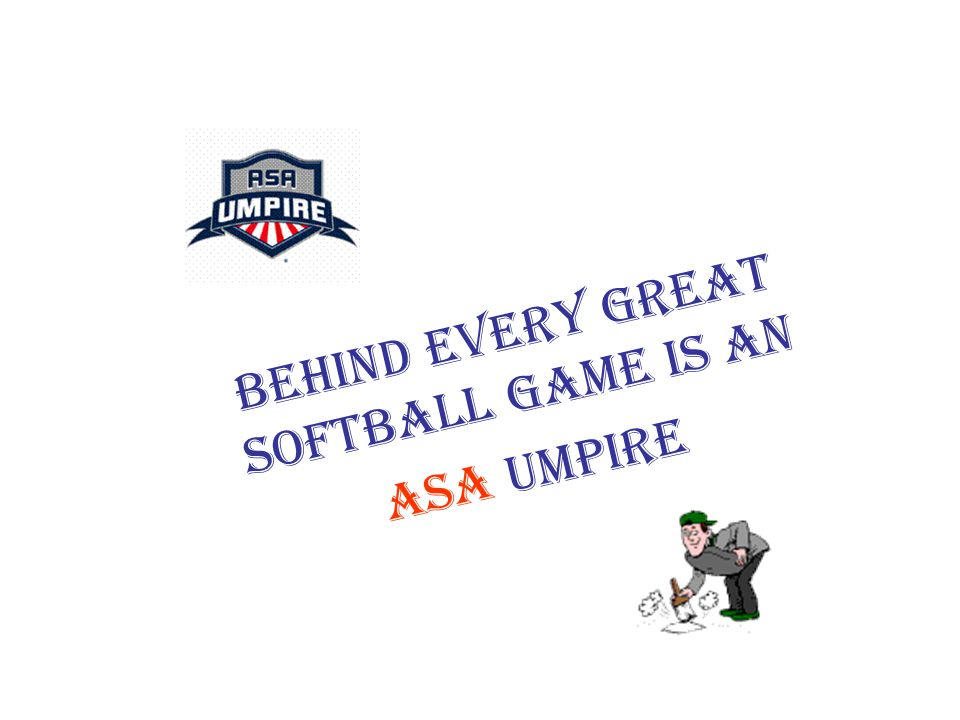 BEHIND EVERY GREAT SOFTBALL GAME IS AN ASA UMPIRE