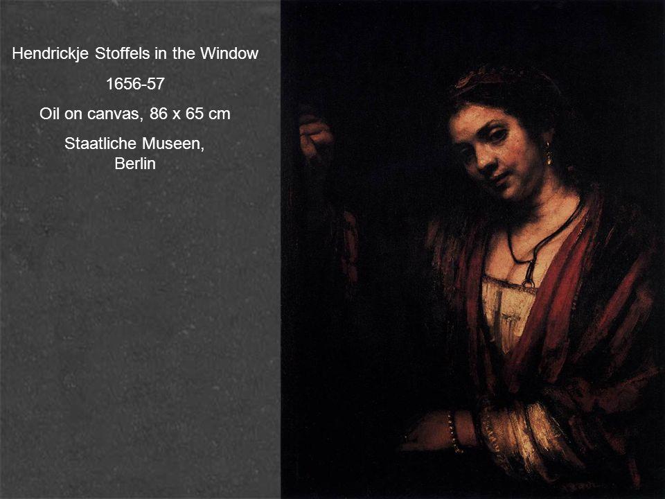 Hendrickje Stoffels in the Window 1656-57 Oil on canvas, 86 x 65 cm Staatliche Museen, Berlin
