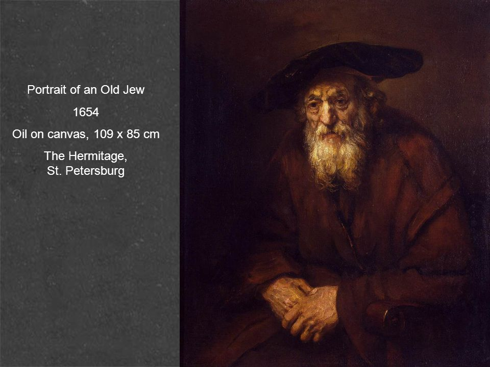 Portrait of an Old Jew 1654 Oil on canvas, 109 x 85 cm The Hermitage, St. Petersburg