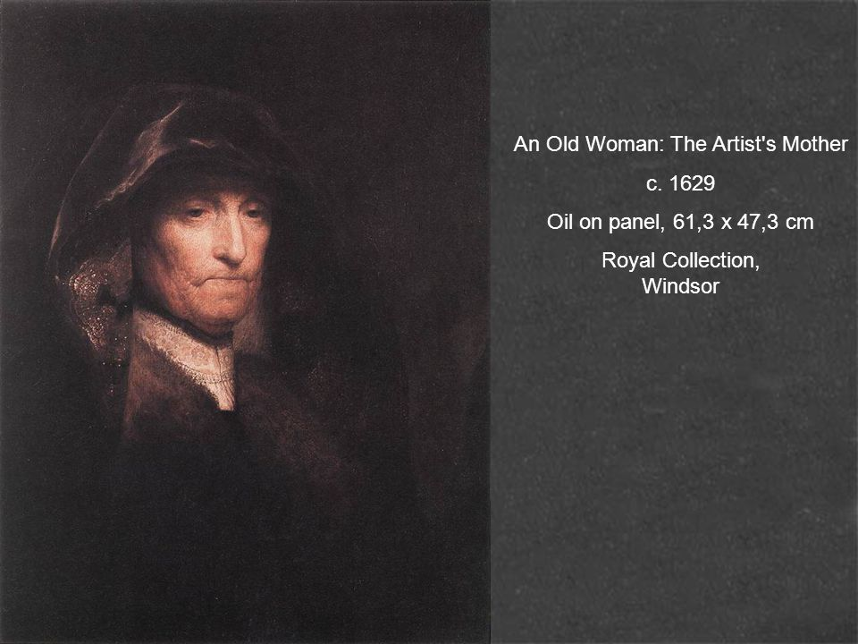 An Old Woman: The Artist s Mother c. 1629 Oil on panel, 61,3 x 47,3 cm Royal Collection, Windsor