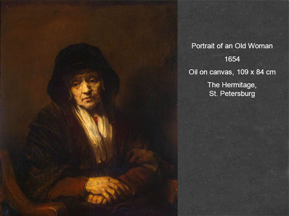 Portrait of an Old Woman 1654 Oil on canvas, 109 x 84 cm The Hermitage, St. Petersburg