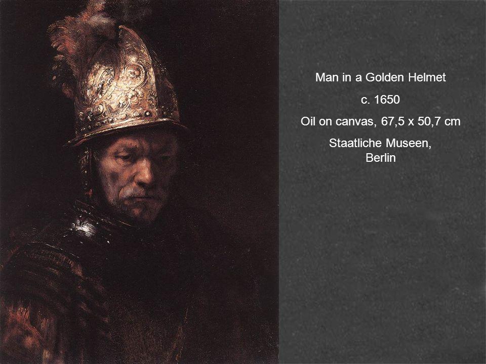 Man in a Golden Helmet c. 1650 Oil on canvas, 67,5 x 50,7 cm Staatliche Museen, Berlin