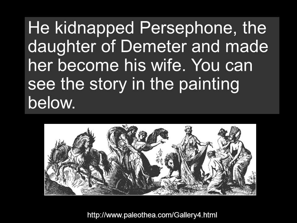 He kidnapped Persephone, the daughter of Demeter and made her become his wife. You can see the story in the painting below. http://www.paleothea.com/G