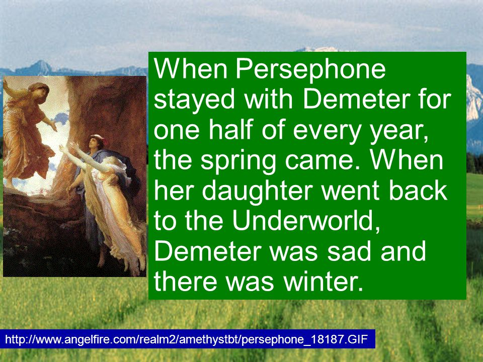When Persephone stayed with Demeter for one half of every year, the spring came. When her daughter went back to the Underworld, Demeter was sad and th