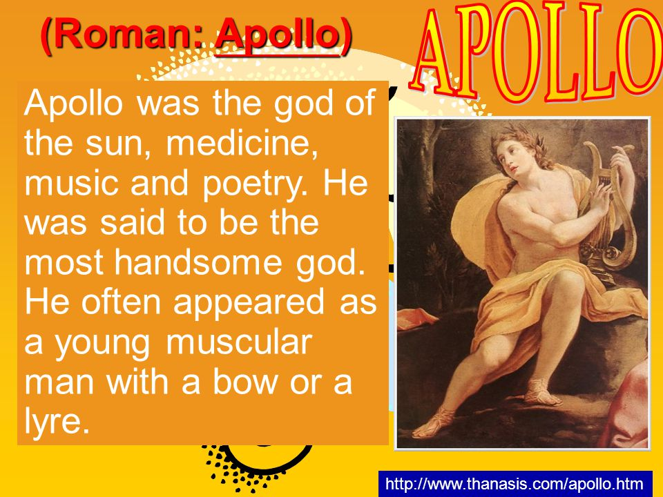 Apollo was the god of the sun, medicine, music and poetry. He was said to be the most handsome god. He often appeared as a young muscular man with a b
