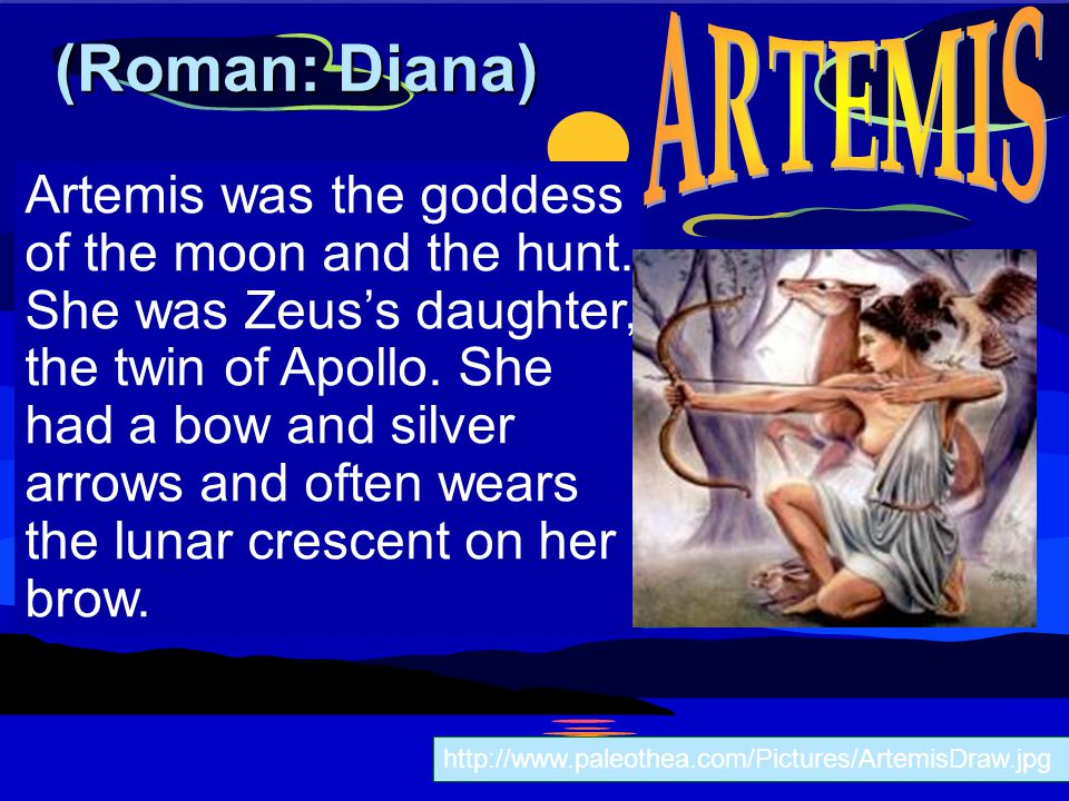 Artemis was the goddess of the moon and the hunt. She was Zeus's daughter, the twin of Apollo. She had a bow and silver arrows and often wears the lun