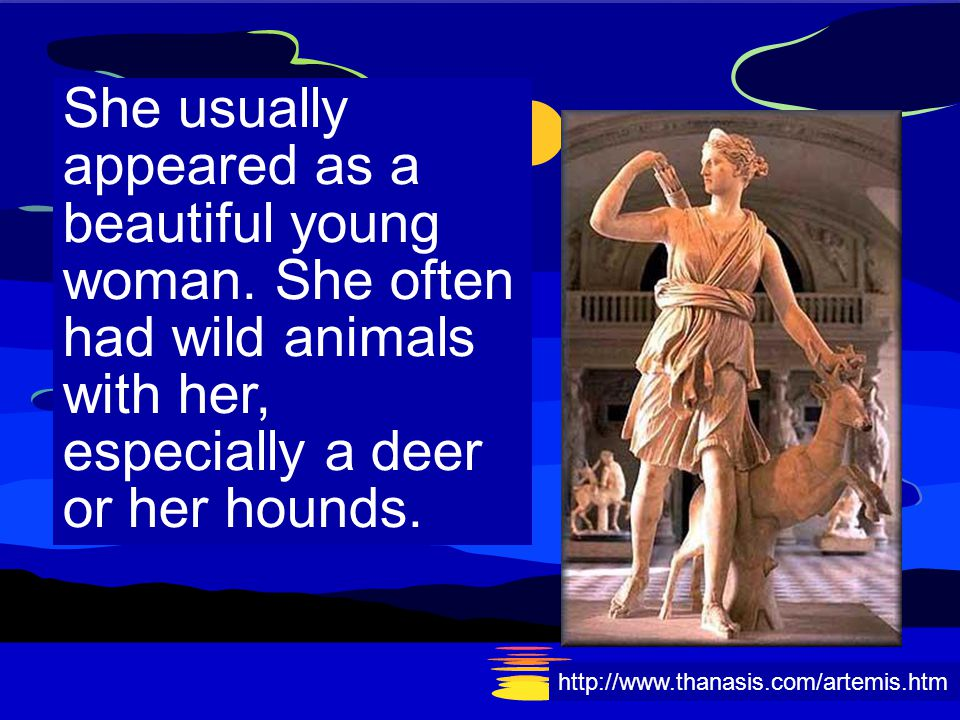 She usually appeared as a beautiful young woman. She often had wild animals with her, especially a deer or her hounds. http://www.thanasis.com/artemis