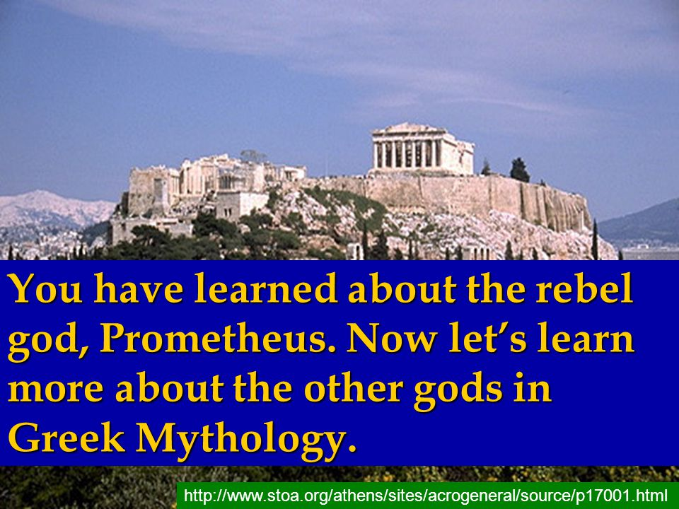 You have learned about the rebel god, Prometheus. Now let's learn more about the other gods in Greek Mythology. http://www.stoa.org/athens/sites/acrog