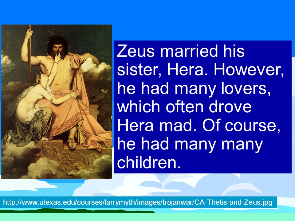 Zeus married his sister, Hera. However, he had many lovers, which often drove Hera mad.