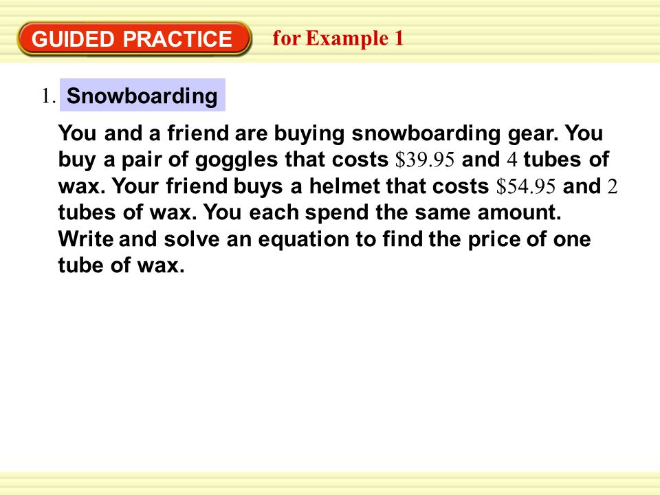GUIDED PRACTICE for Example 1 You and a friend are buying snowboarding gear. You buy a pair of goggles that costs $39.95 and 4 tubes of wax. Your frie