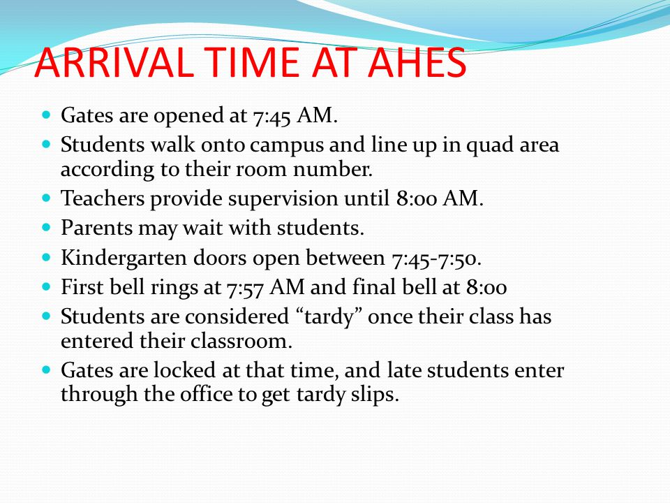 ARRIVAL TIME AT AHES Gates are opened at 7:45 AM. Students walk onto campus and line up in quad area according to their room number. Teachers provide