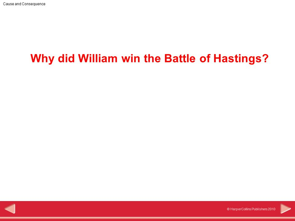 1 © HarperCollins Publishers 2010 Cause and Consequence Why did William win the Battle of Hastings