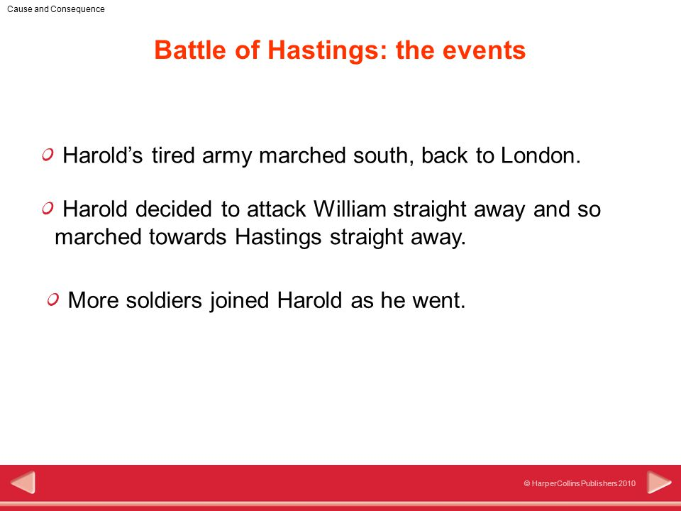 6 © HarperCollins Publishers 2010 Cause and Consequence Harold's tired army marched south, back to London.